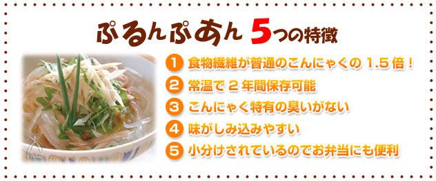 ぷるんぷあん5つの特徴(1)食物繊維が普通のこんにゃくの1.5倍(2)製造より常温で2年間保存可能(3)コンニャク特有の臭いがない(4)味がしみこみやすい(5)小分けされているのでお弁当にも便利