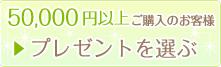 ボタン:5万円以上ご購入のお客様 プレゼントを選ぶ