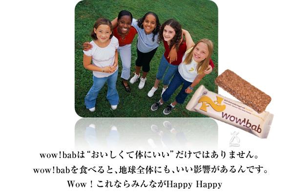 """wow!babは""""おいしくて体にいい""""だけではありません。wow!babを食べると、地球全体にとっても、いい影響があるんです。Wow!これならみんながHappy Happy。"""