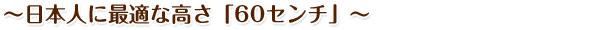 〜日本人に最適な高さ「60センチ」〜
